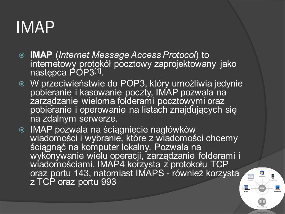 IMAP IMAP (Internet Message Access Protocol) to internetowy protokół pocztowy zaprojektowany jako następca POP3[1].